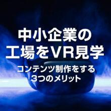 中小企業の工場をVR見学できるコンテンツ制作をする3つのメリット
